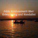 Jiddu Krishnamurti über Kundalini u. Erleuchtung – Teil 1
