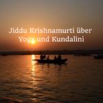 Jiddu Krishnamurti über Kundalini u. Yoga – Teil 2