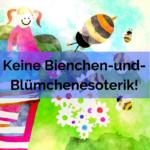 Keine Bienchen-und-Blümchen-Esoterik mehr!