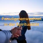 Gastbeitrag: Paradigmenwechsel in der Spiritualität?