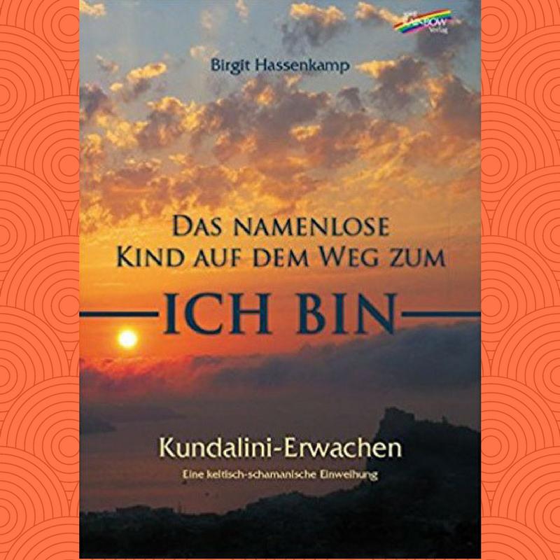 Kundalini Erwachen Das namenlose Kind auf dem Weg zum ICH BIN Birgit Hassenkamp